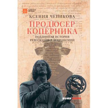 Продюсер Коперника. Подлинная история революции в астрономии. Чепикова К.